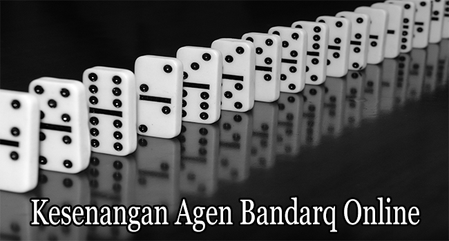 Kesenangan Agen Bandarq Online Bagi Para Membernya